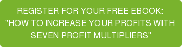 "REGISTER FOR YOUR FREE EBOOK:  ""HOW TO INCREASE YOUR PROFITS WITH  SEVEN PROFIT MULTIPLIERS"""